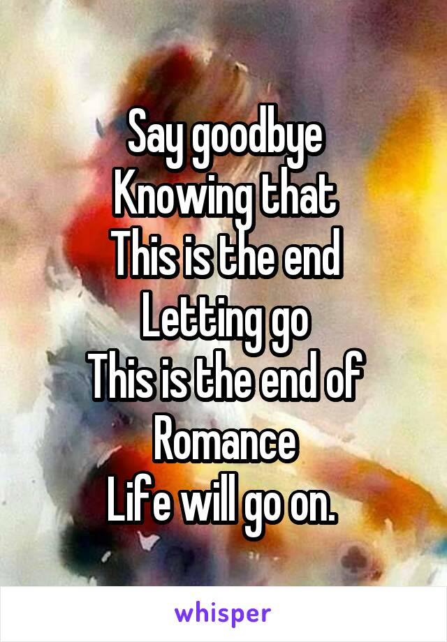 Say goodbye Knowing that This is the end Letting go This is the end of Romance Life will go on.