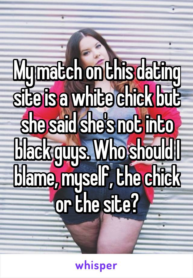 My match on this dating site is a white chick but she said she's not into black guys. Who should I blame, myself, the chick or the site?