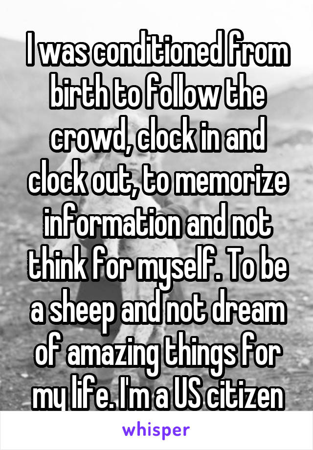 I was conditioned from birth to follow the crowd, clock in and clock out, to memorize information and not think for myself. To be a sheep and not dream of amazing things for my life. I'm a US citizen