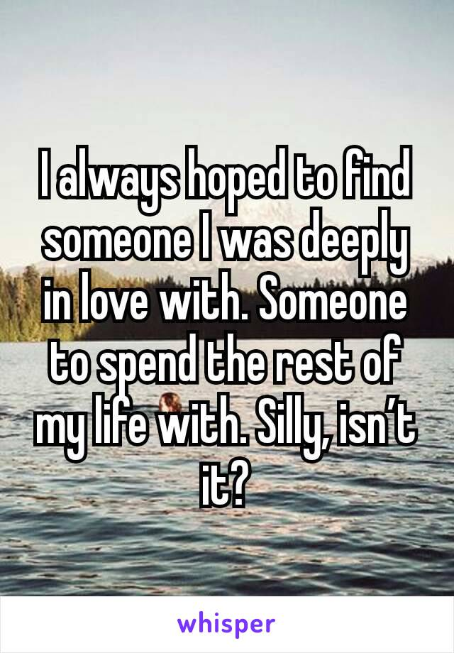 I always hoped to find someone I was deeply in love with. Someone to spend the rest of my life with. Silly, isn't it?