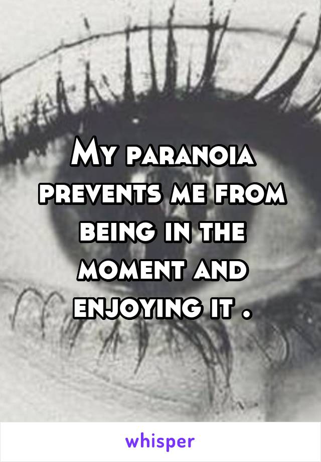 My paranoia prevents me from being in the moment and enjoying it .