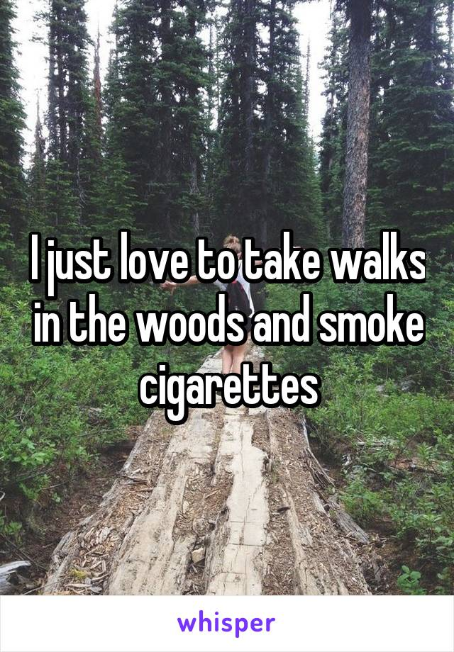 I just love to take walks in the woods and smoke cigarettes