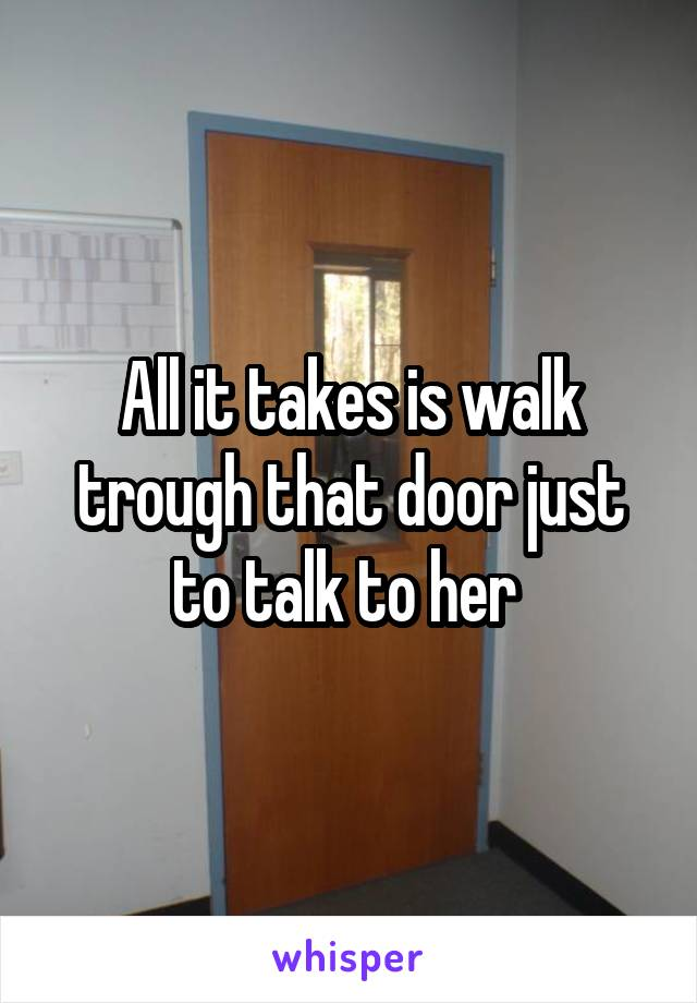 All it takes is walk trough that door just to talk to her