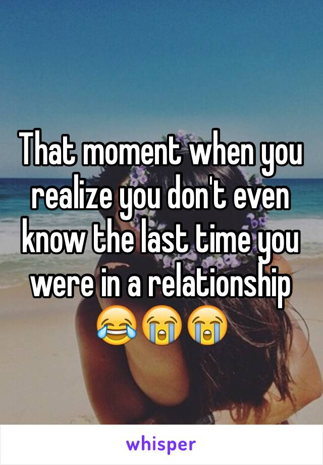 That moment when you realize you don't even know the last time you were in a relationship 😂😭😭