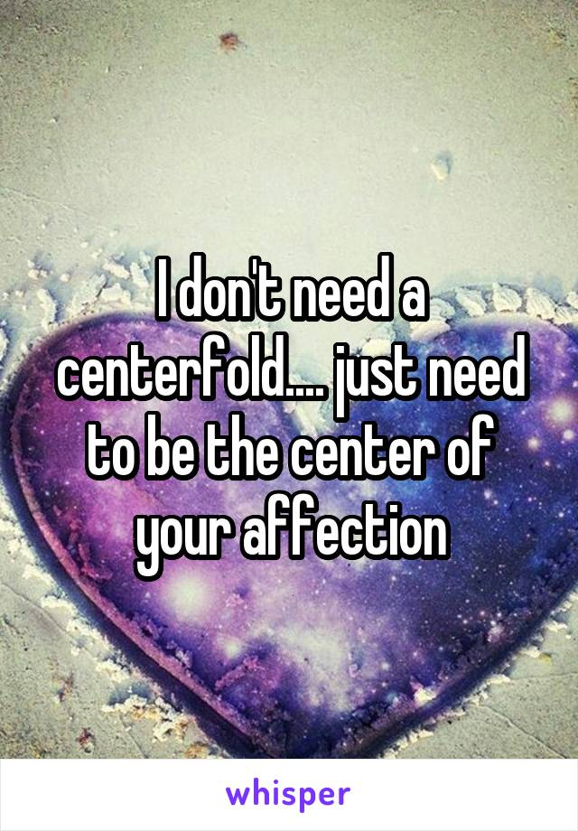 I don't need a centerfold.... just need to be the center of your affection
