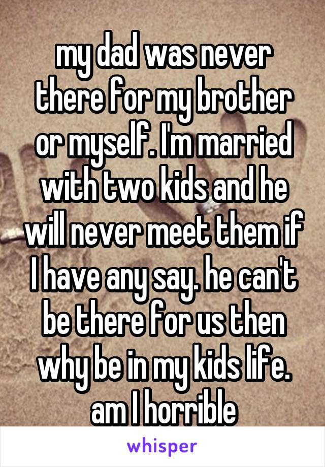 my dad was never there for my brother or myself. I'm married with two kids and he will never meet them if I have any say. he can't be there for us then why be in my kids life. am I horrible