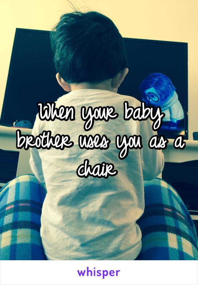 When your baby brother uses you as a chair