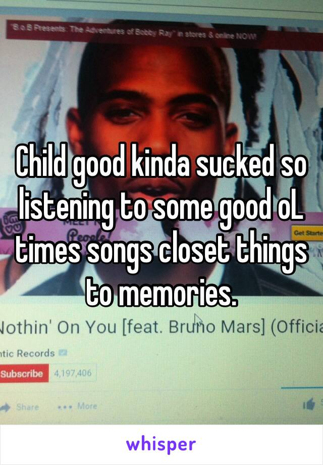 Child good kinda sucked so listening to some good oL times songs closet things to memories.