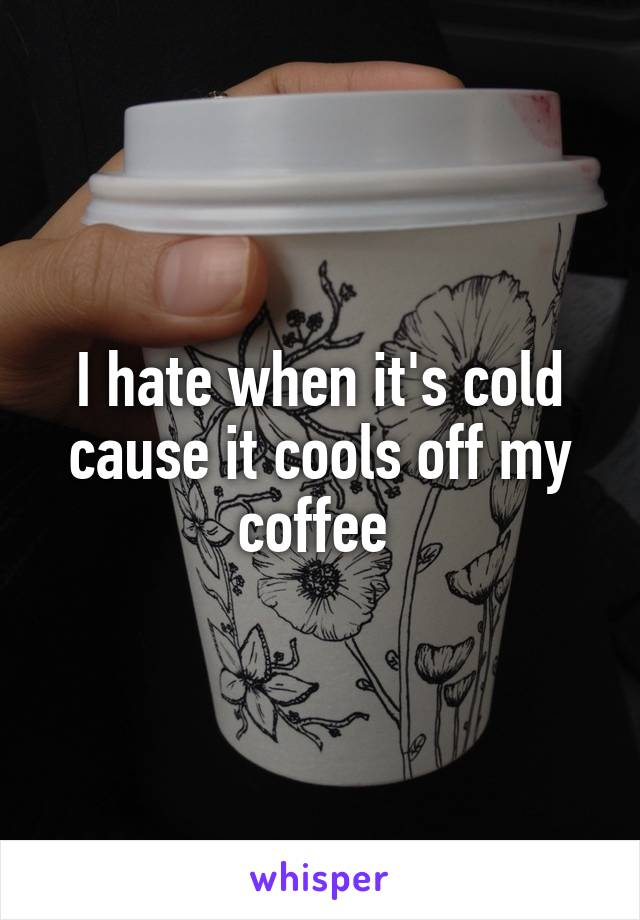 I hate when it's cold cause it cools off my coffee