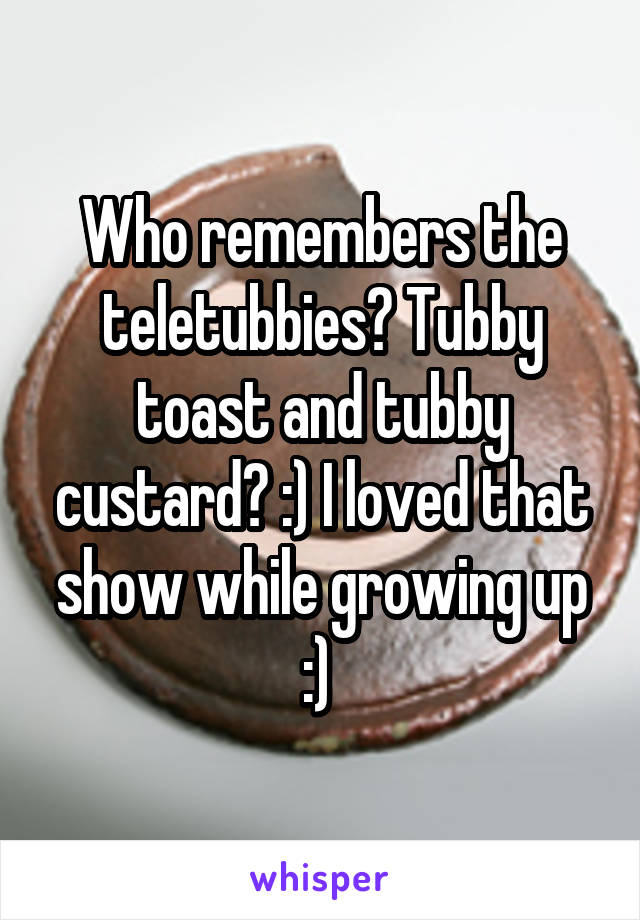 Who remembers the teletubbies? Tubby toast and tubby custard? :) I loved that show while growing up :)