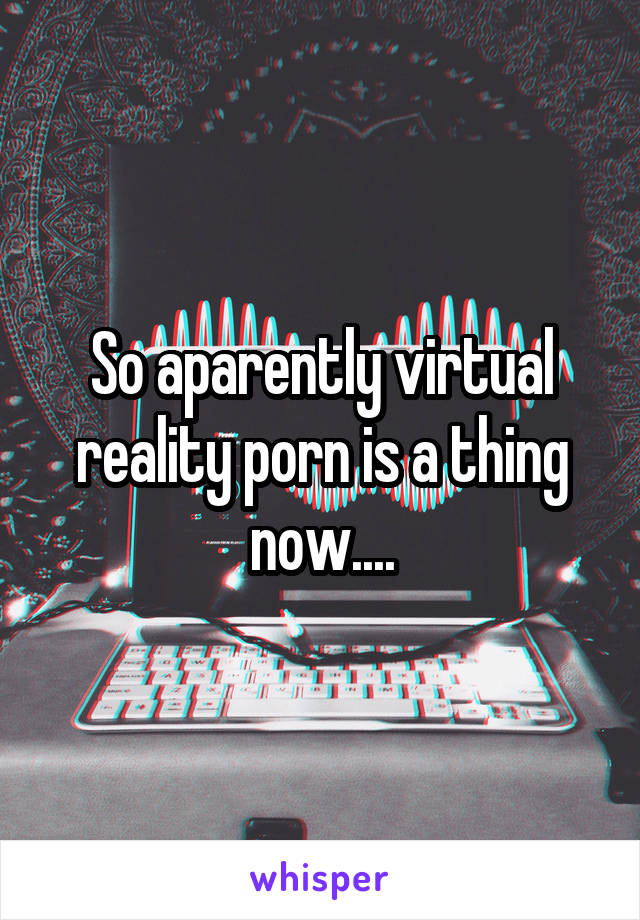So aparently virtual reality porn is a thing now....