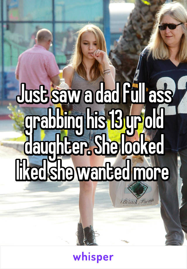 Just saw a dad full ass grabbing his 13 yr old daughter. She looked liked she wanted more