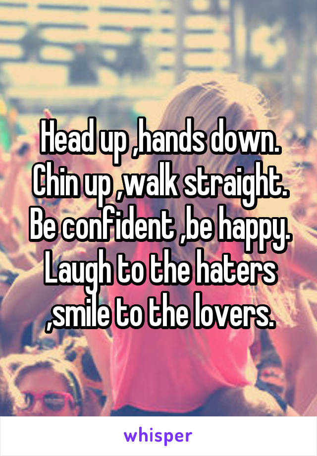 Head up ,hands down. Chin up ,walk straight. Be confident ,be happy. Laugh to the haters ,smile to the lovers.