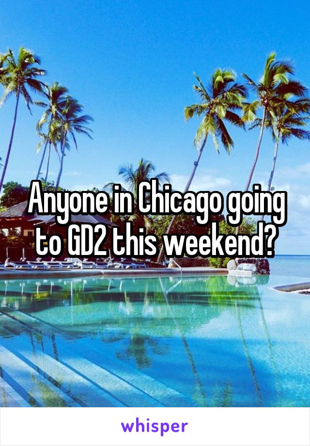 Anyone in Chicago going to GD2 this weekend?