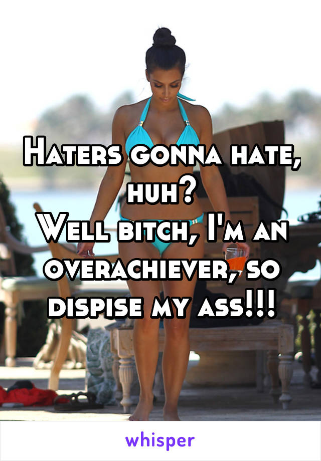 Haters gonna hate, huh? Well bitch, I'm an overachiever, so dispise my ass!!!