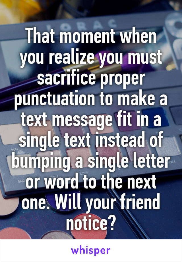 That moment when you realize you must sacrifice proper punctuation to make a text message fit in a single text instead of bumping a single letter or word to the next one. Will your friend notice?