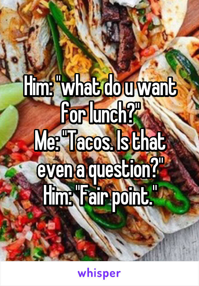 """Him: """"what do u want for lunch?"""" Me: """"Tacos. Is that even a question?"""" Him: """"Fair point."""""""