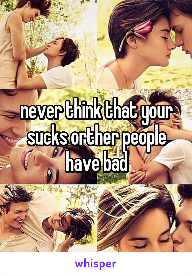 never think that your sucks orther people have bad
