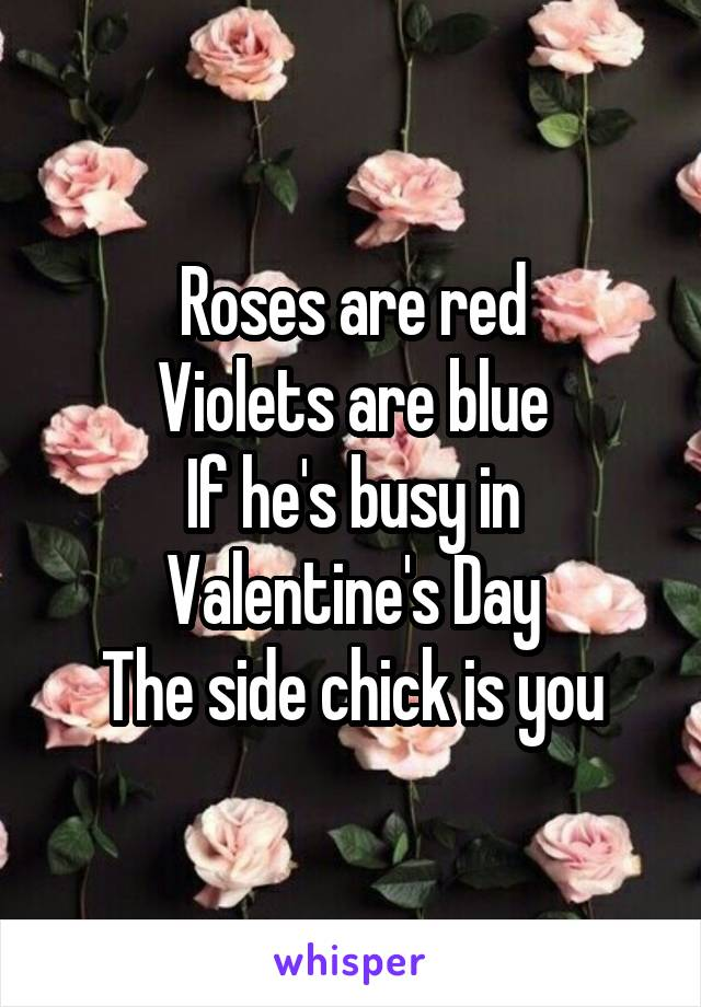 Roses are red Violets are blue If he's busy in Valentine's Day The side chick is you