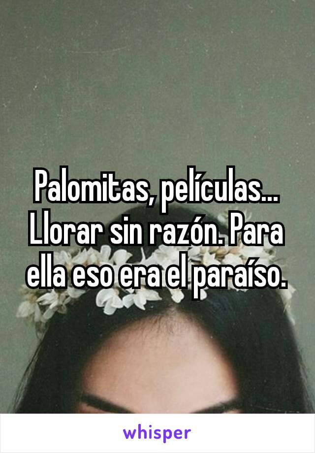 Palomitas, películas... Llorar sin razón. Para ella eso era el paraíso.