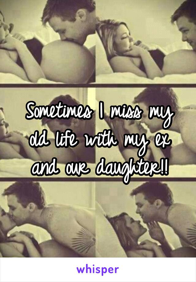 Sometimes I miss my old life with my ex and our daughter!!