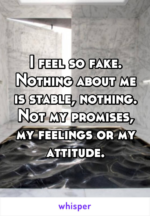 I feel so fake. Nothing about me is stable, nothing. Not my promises, my feelings or my attitude.