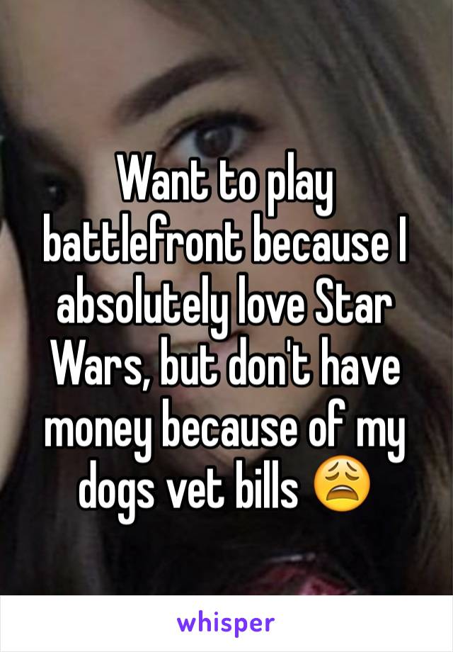 Want to play battlefront because I absolutely love Star Wars, but don't have money because of my dogs vet bills 😩