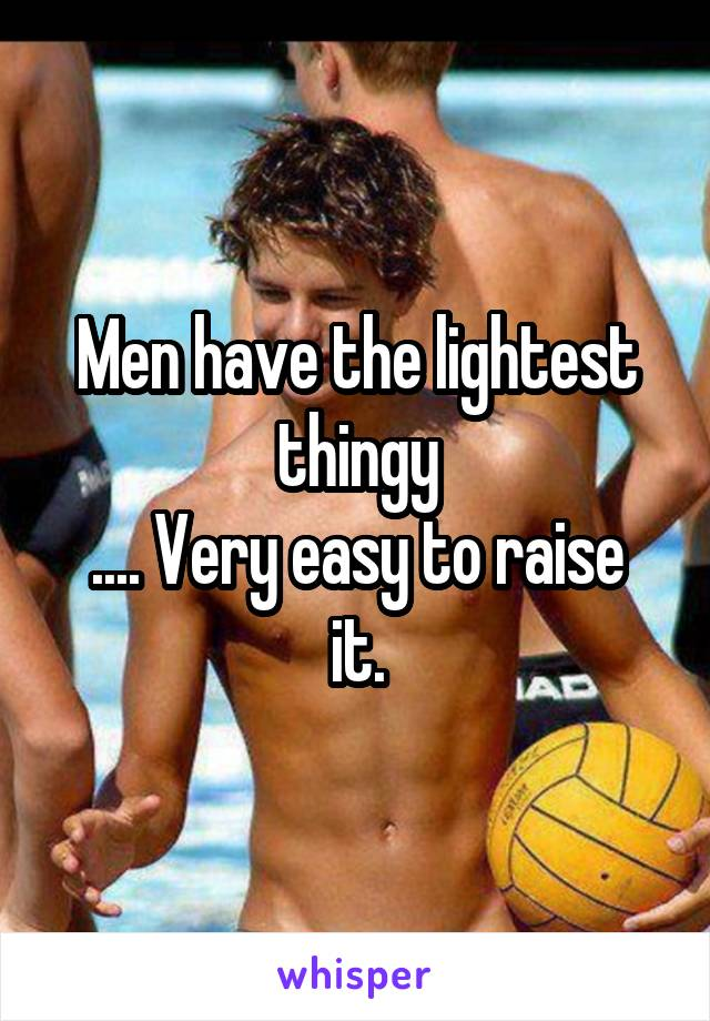 Men have the lightest thingy .... Very easy to raise it.