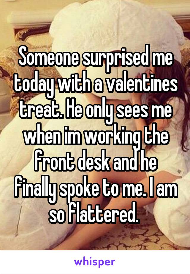 Someone surprised me today with a valentines treat. He only sees me when im working the front desk and he finally spoke to me. I am so flattered.