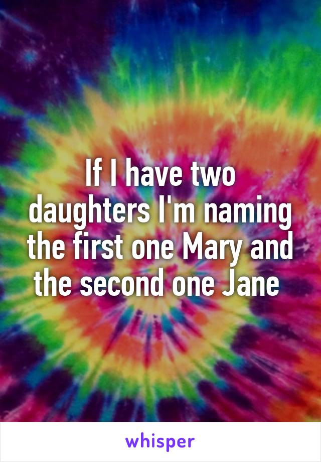 If I have two daughters I'm naming the first one Mary and the second one Jane