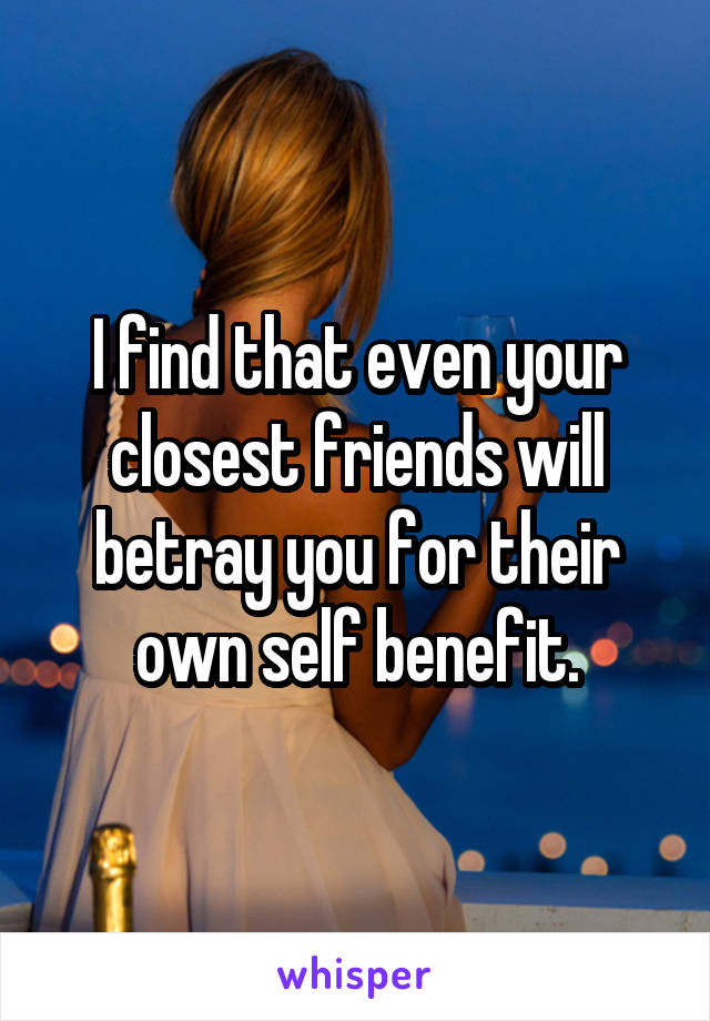 I find that even your closest friends will betray you for their own self benefit.