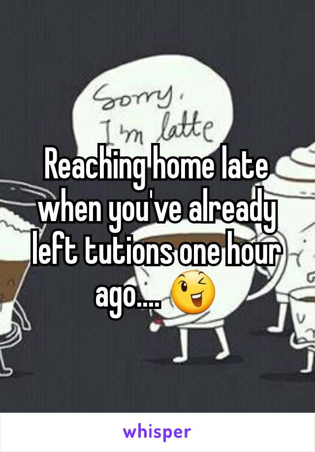Reaching home late when you've already left tutions one hour ago.... 😉