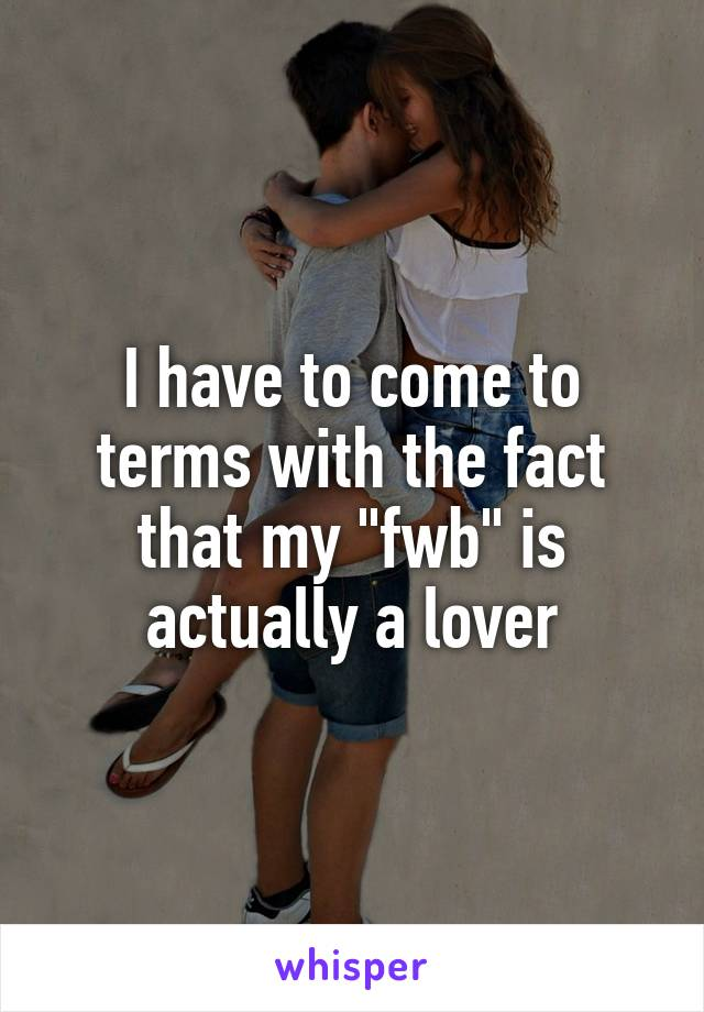 """I have to come to terms with the fact that my """"fwb"""" is actually a lover"""