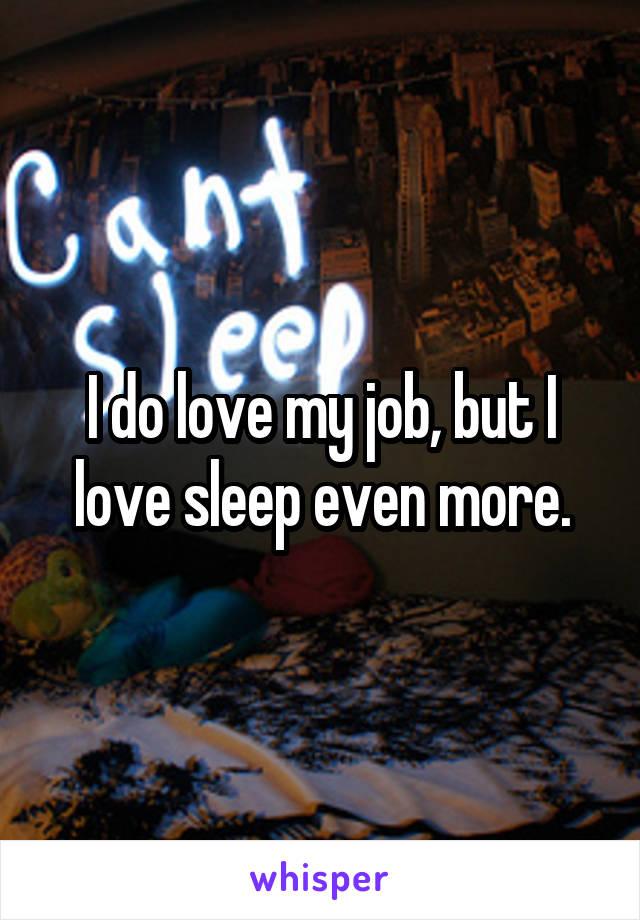 I do love my job, but I love sleep even more.