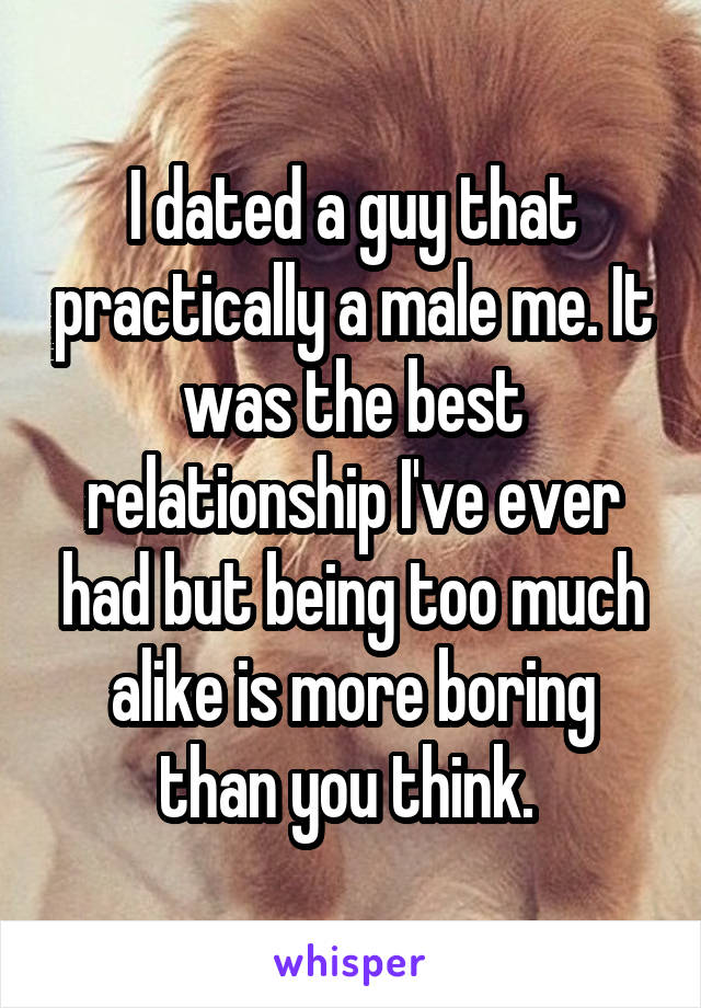 I dated a guy that practically a male me. It was the best relationship I've ever had but being too much alike is more boring than you think.