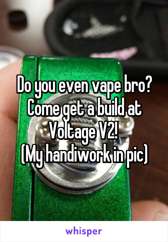 Do you even vape bro? Come get a build at Voltage V2!  (My handiwork in pic)
