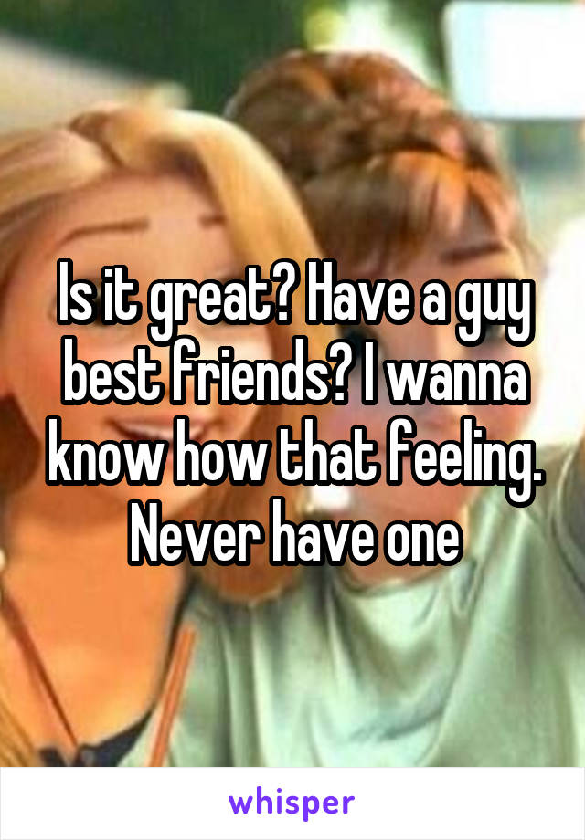 Is it great? Have a guy best friends? I wanna know how that feeling. Never have one