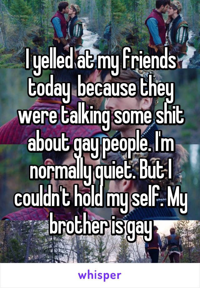 I yelled at my friends today  because they were talking some shit about gay people. I'm normally quiet. But I couldn't hold my self. My brother is gay