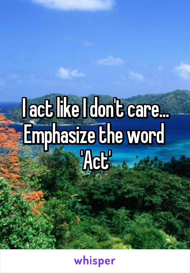 I act like I don't care... Emphasize the word  'Act'