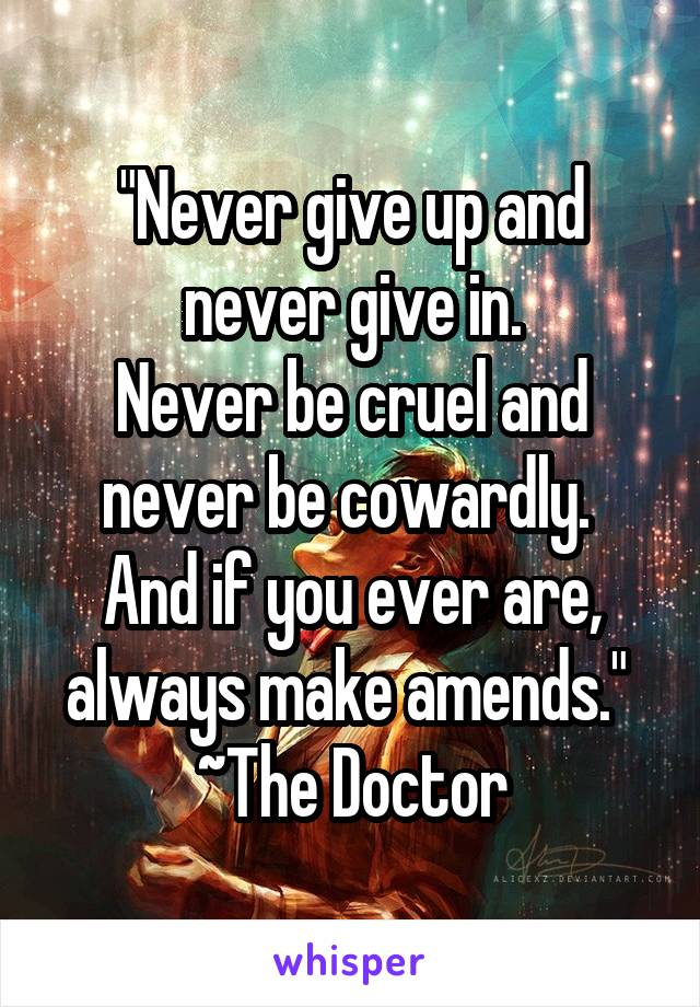 """Never give up and never give in. Never be cruel and never be cowardly.  And if you ever are, always make amends.""  ~The Doctor"
