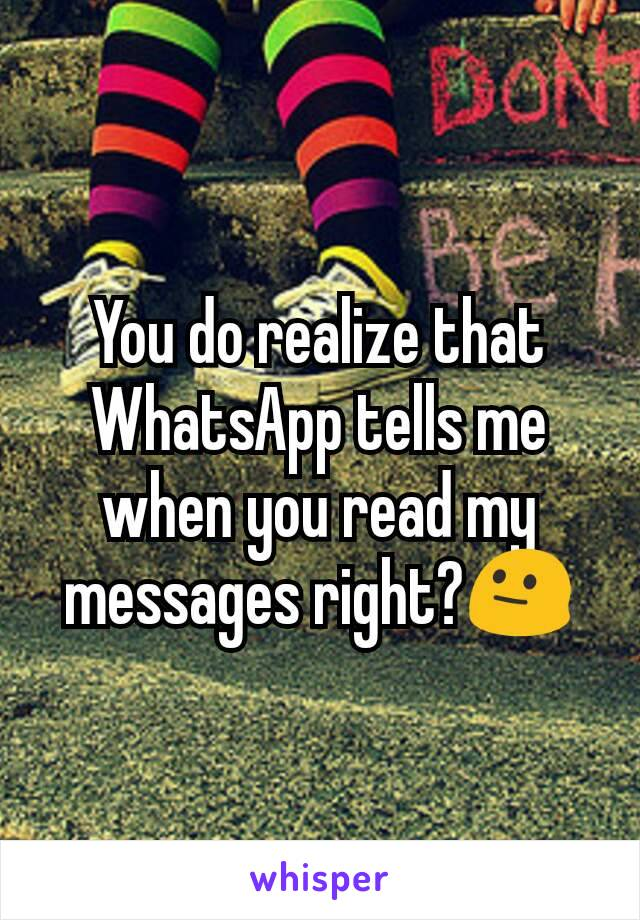 You do realize that WhatsApp tells me when you read my messages right?😐
