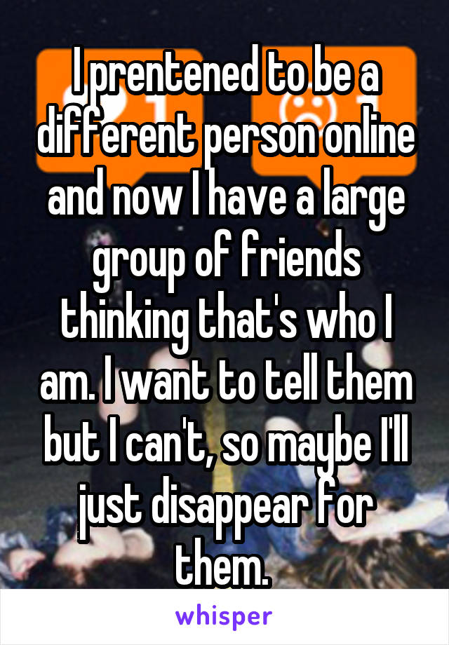 I prentened to be a different person online and now I have a large group of friends thinking that's who I am. I want to tell them but I can't, so maybe I'll just disappear for them.
