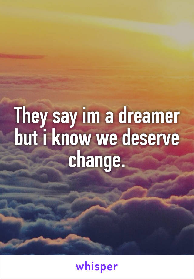 They say im a dreamer but i know we deserve change.