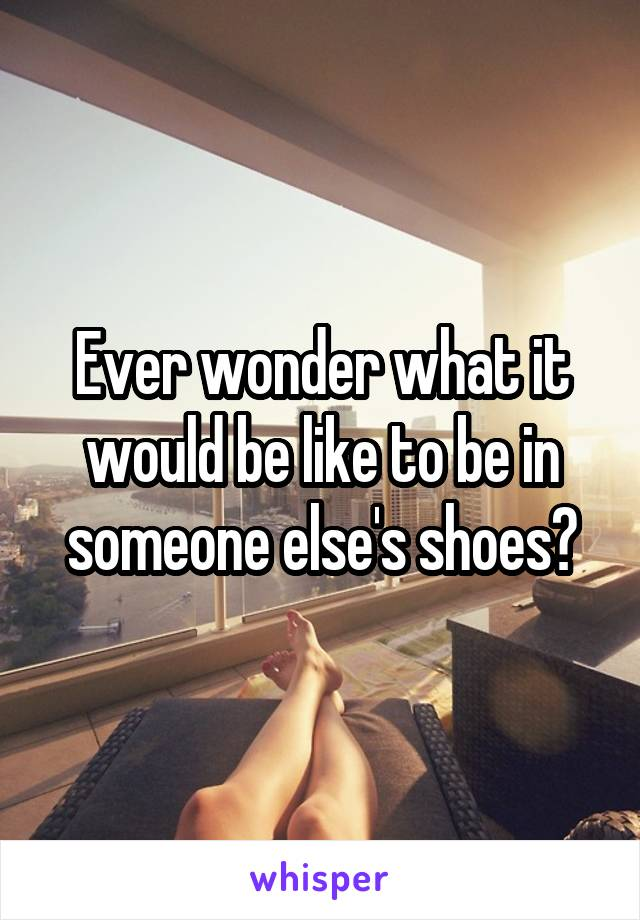 Ever wonder what it would be like to be in someone else's shoes?