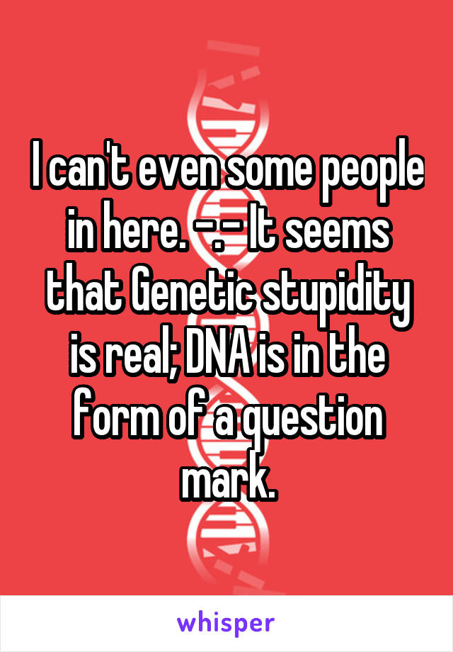 I can't even some people in here. -.- It seems that Genetic stupidity is real; DNA is in the form of a question mark.