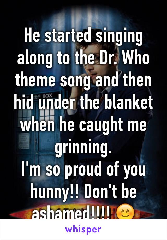 He started singing along to the Dr. Who theme song and then hid under the blanket when he caught me grinning.  I'm so proud of you hunny!! Don't be ashamed!!!! 😊
