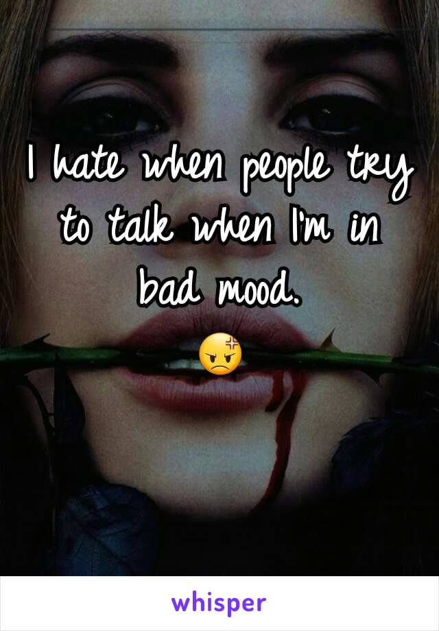 I hate when people try to talk when I'm in bad mood. 😡