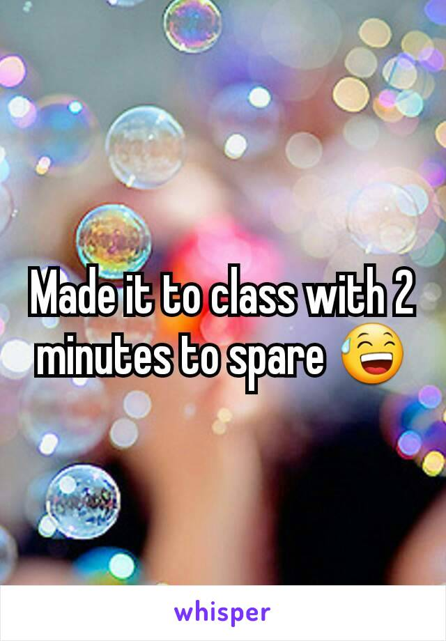 Made it to class with 2 minutes to spare 😅