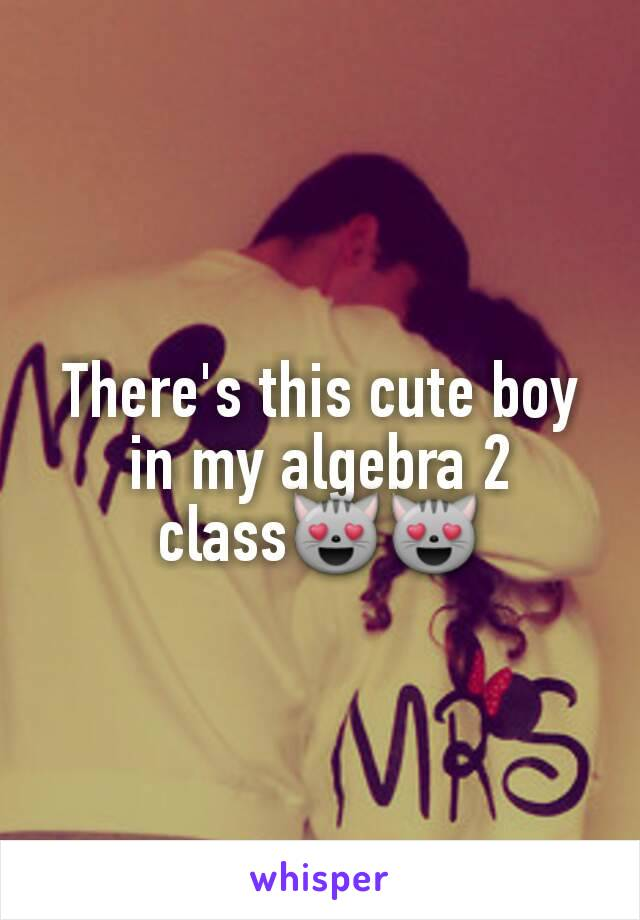 There's this cute boy in my algebra 2 class😻😻