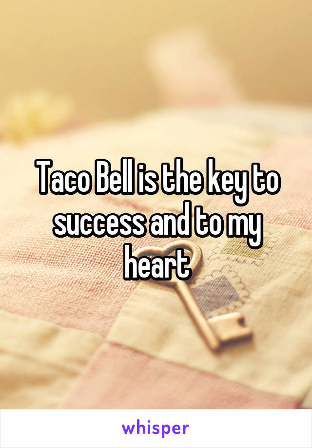 Taco Bell is the key to success and to my heart